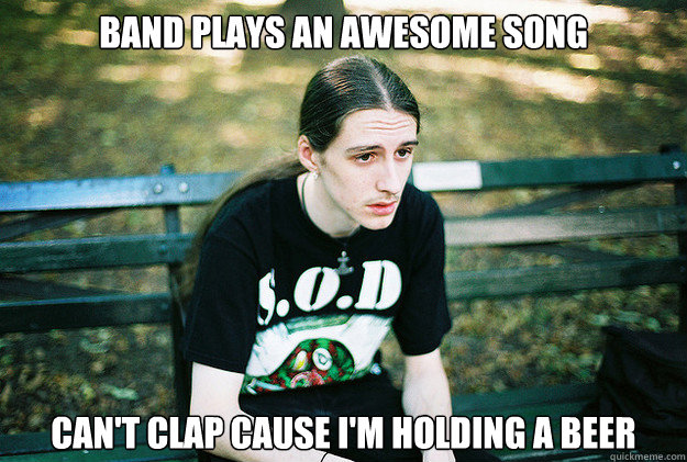 Band plays an awesome song can't clap cause i'm holding a beer - Band plays an awesome song can't clap cause i'm holding a beer  First World Metal Problems