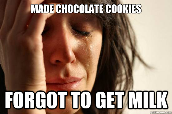 Made chocolate cookies forgot to get milk - Made chocolate cookies forgot to get milk  First World Problems