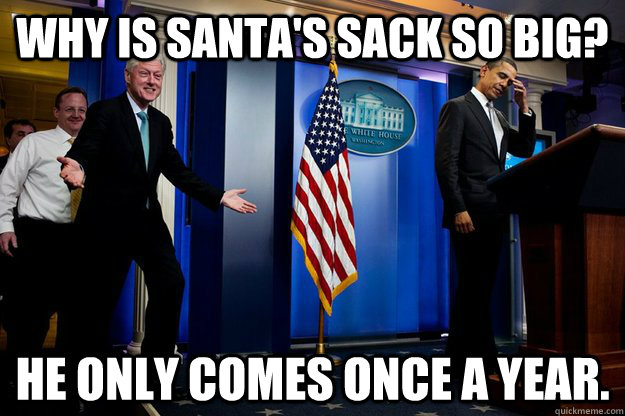 Why is Santa's sack so big? He only comes once a year.