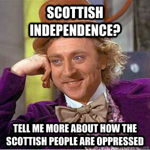 Scottish independence? tell me more about how the scottish people are oppressed  willy wonka