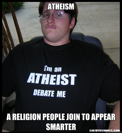 Atheism A Religion People Join to Appear Smarter - Atheism A Religion People Join to Appear Smarter  Scumbag Atheist