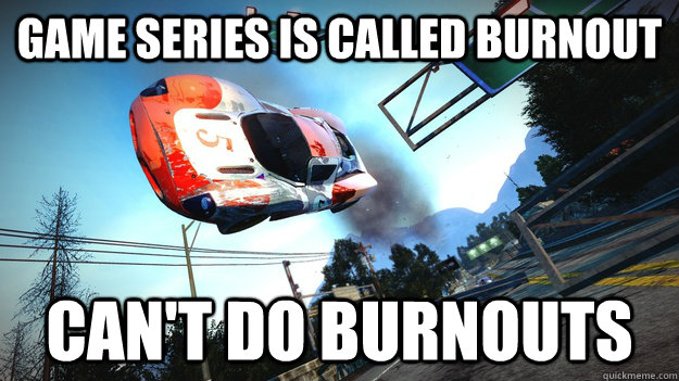 Game series is called burnout can't do burnouts - Game series is called burnout can't do burnouts  Scumbag Burnout