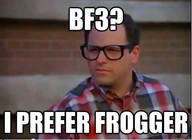 BF3? I prefer Frogger