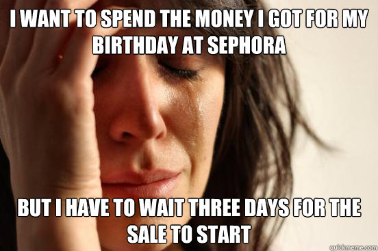 I want to spend the money I got for my birthday at Sephora But I have to wait three days for the sale to start - I want to spend the money I got for my birthday at Sephora But I have to wait three days for the sale to start  First World Problems