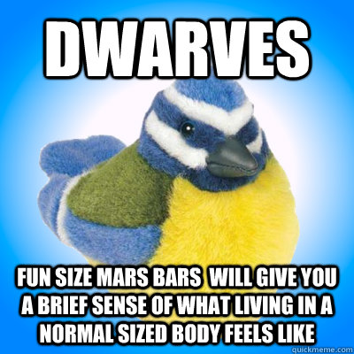 Dwarves fun size mars bars  will give you a brief sense of what living in a normal sized body feels like - Dwarves fun size mars bars  will give you a brief sense of what living in a normal sized body feels like  Top Tip Tit