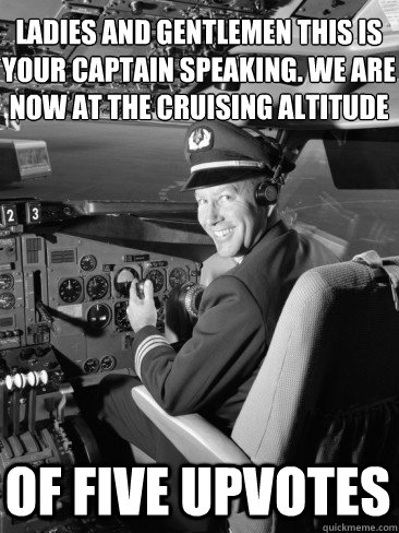 Ladies and gentlemen this is your captain speaking. we are now at the cruising altitude Of five upvotes