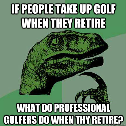 If people take up golf when they retire what do professional golfers do when thy retire?  Philosoraptor