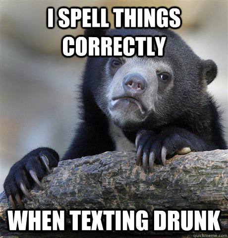 I spell things correctly when texting drunk - I spell things correctly when texting drunk  Confession Bear