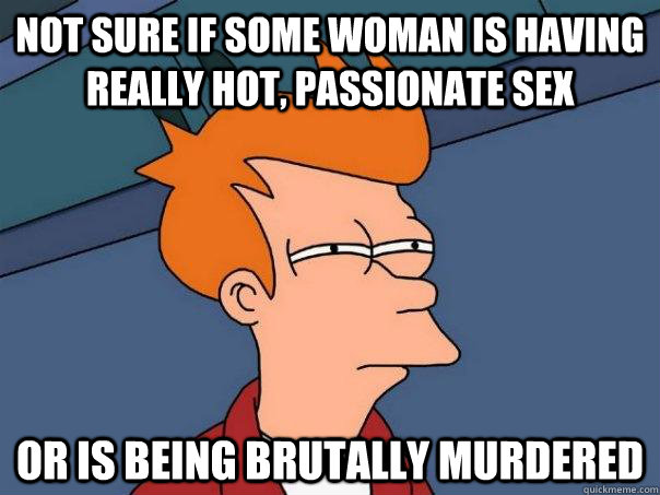 Not sure if some woman is having really hot, passionate sex Or is being brutally murdered - Not sure if some woman is having really hot, passionate sex Or is being brutally murdered  Futurama Fry
