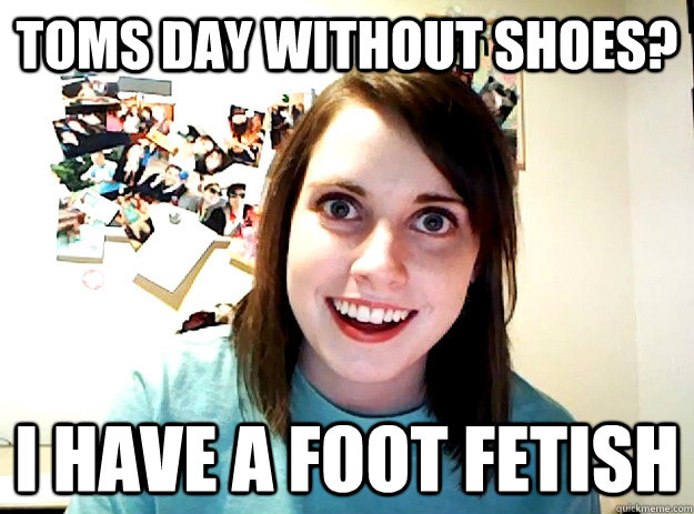 Toms day Without Shoes? I Have a Foot Fetish  - Toms day Without Shoes? I Have a Foot Fetish   crazy girlfriend