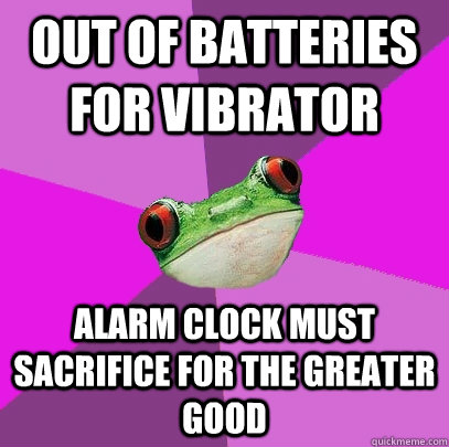 out of batteries for vibrator alarm clock must sacrifice for the greater good - out of batteries for vibrator alarm clock must sacrifice for the greater good  Foul Bachelorette Frog