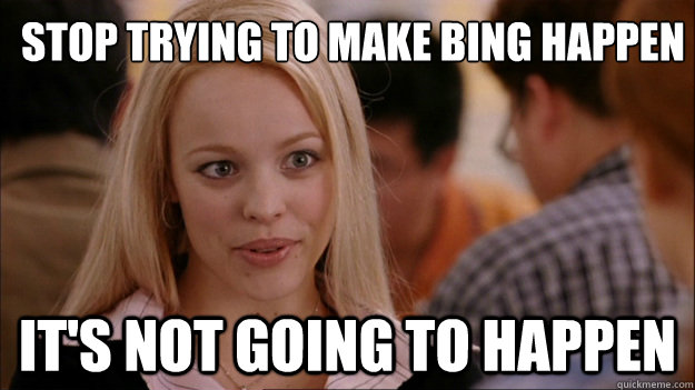 Stop trying to make Bing happen It's not going to happen - Stop trying to make Bing happen It's not going to happen  Mean Girls Carleton
