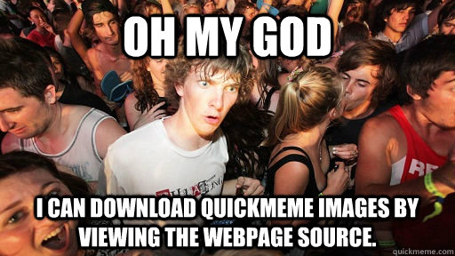 oh my god i can download quickmeme images by viewing the webpage source.  - oh my god i can download quickmeme images by viewing the webpage source.   Sudden Clarity Clarence