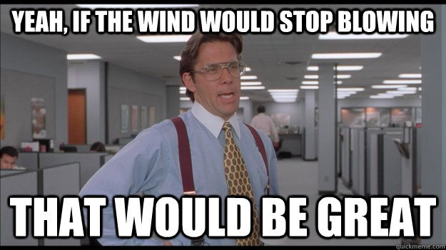 7d1379ca8ee99dbf7a29189c1de9bdbced03e9126e2d811dbb0099e7259a434d yeah, if the wind would stop blowing that would be great office