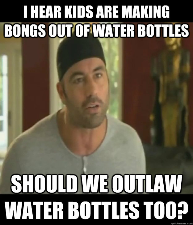 I hear kids are making bongs out of water bottles should we outlaw water bottles too?