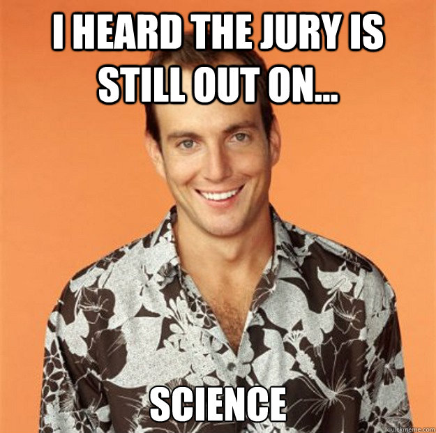 I Heard the jury is still out on... Science