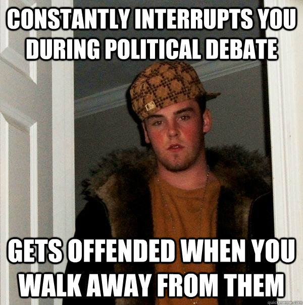 Constantly interrupts you during political debate gets offended when you walk away from them - Constantly interrupts you during political debate gets offended when you walk away from them  Scumbag Steve