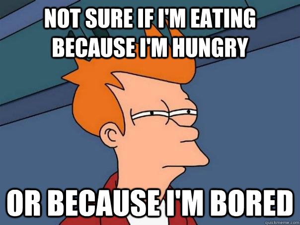 Not sure if I'm eating because I'm hungry Or because I'm bored - Not sure if I'm eating because I'm hungry Or because I'm bored  Futurama Fry