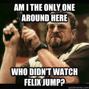 Am i the only one around here who didn't watch felix jump? - Am i the only one around here who didn't watch felix jump?  Am I The Only One Round Here