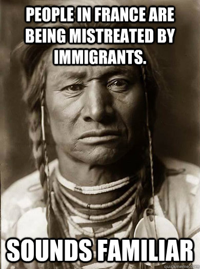 People in France are being mistreated by immigrants. Sounds familiar - People in France are being mistreated by immigrants. Sounds familiar  Unimpressed American Indian