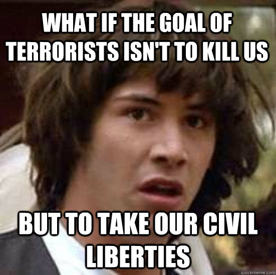 what if the goal of terrorists isn't to kill us but to take our civil liberties - what if the goal of terrorists isn't to kill us but to take our civil liberties  conspiracy keanu