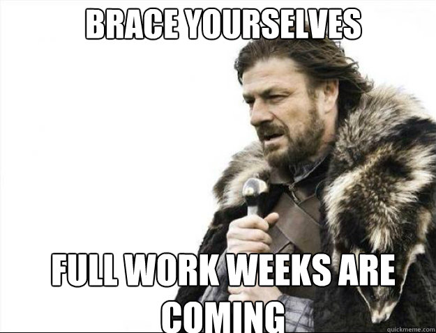 BRACE YOURSELVES full work weeks are coming