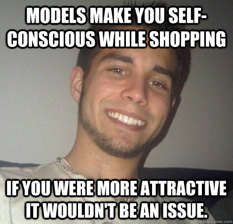 Models make you self-conscious while shopping If you were more attractive it wouldn't be an issue. - Models make you self-conscious while shopping If you were more attractive it wouldn't be an issue.  Misc