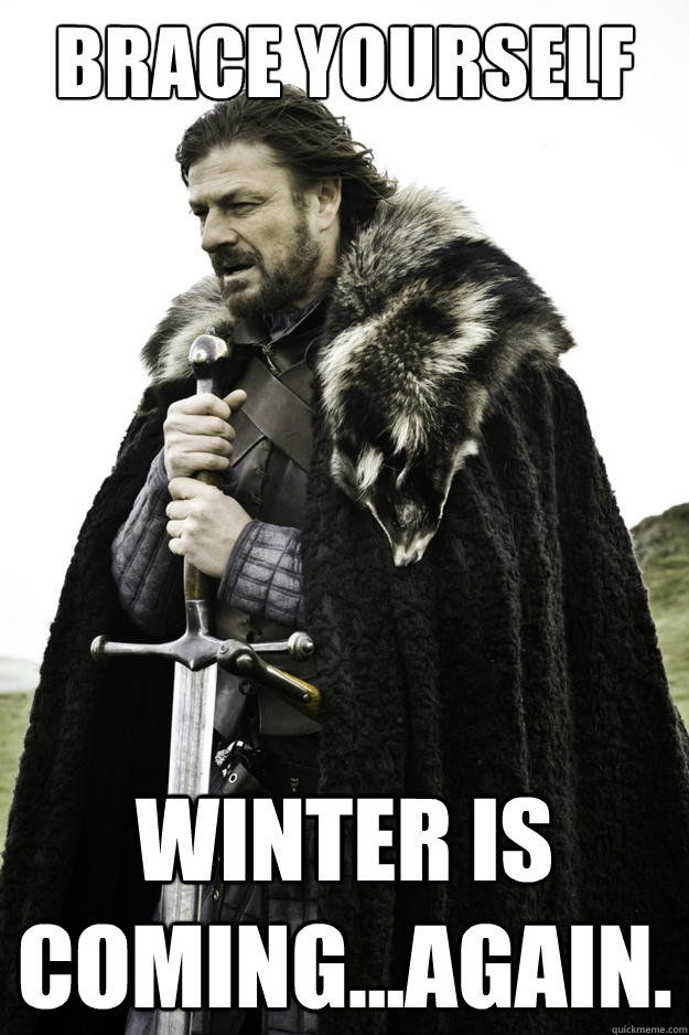 Brace yourself Winter is coming...again. - Brace yourself Winter is coming...again.  Winter is coming