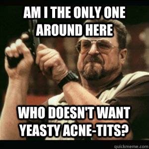 Am i the only one around here who doesn't want yeasty acne-tits? - Am i the only one around here who doesn't want yeasty acne-tits?  Misc