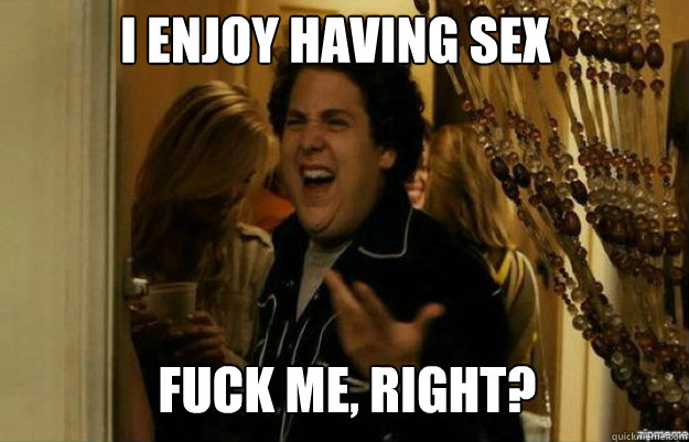 I enjoy having sex FUCK ME, RIGHT? - I enjoy having sex FUCK ME, RIGHT?  fuck me right