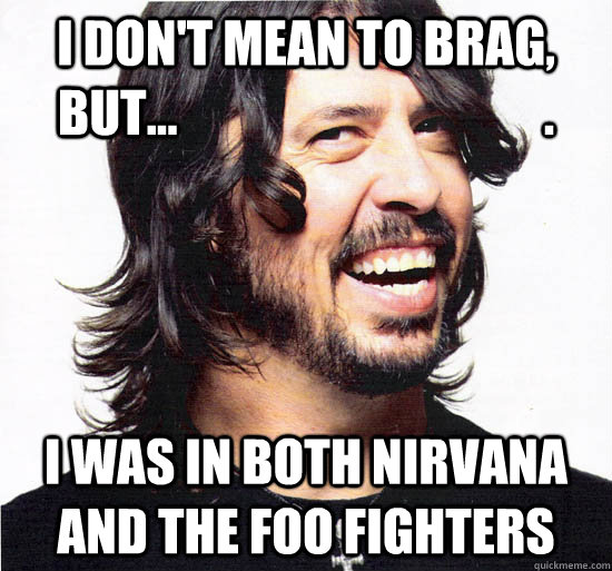 I don't mean to brag, but...                                     . I was in both Nirvana and the Foo Fighters