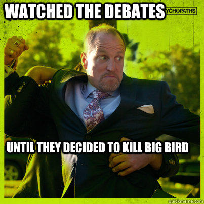 watched the debates until they decided to kill big bird  Woody Psycho