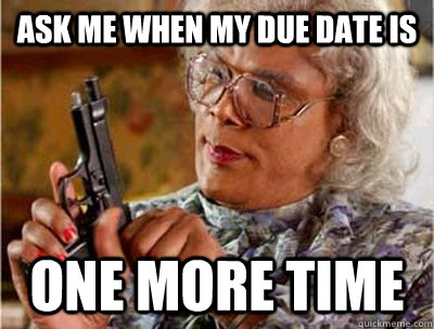 Ask me when my due date is one more time - Ask me when my due date is one more time  Madea Meme