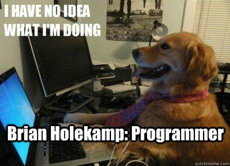 Brian Holekamp: Programmer  I have no idea what Im doing dog