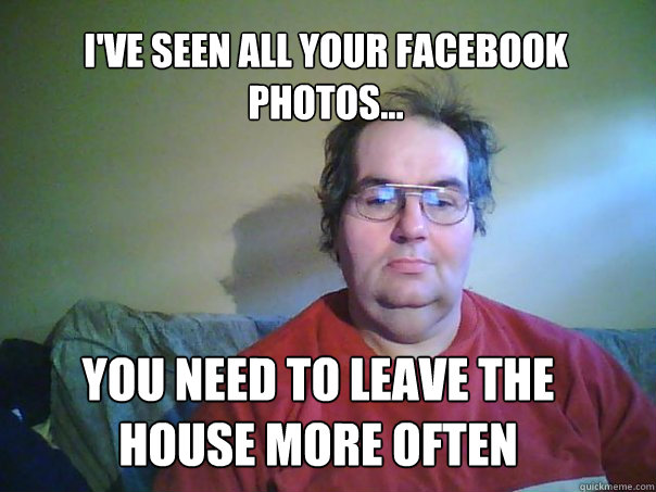 i'VE SEEN ALL YOUR FACEBOOK PHOTOS... YOU NEED TO LEAVE THE HOUSE MORE OFTEN