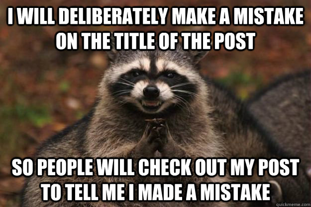 i will deliberately make a mistake on the title of the post so people will check out my post to tell me i made a mistake - i will deliberately make a mistake on the title of the post so people will check out my post to tell me i made a mistake  Evil Plotting Raccoon