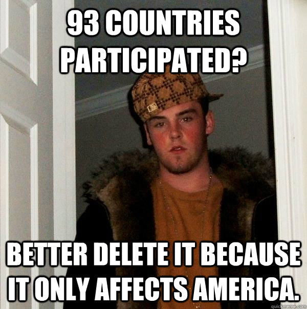 93 countries  participated? better delete it because it only affects America. - 93 countries  participated? better delete it because it only affects America.  Scumbag Steve