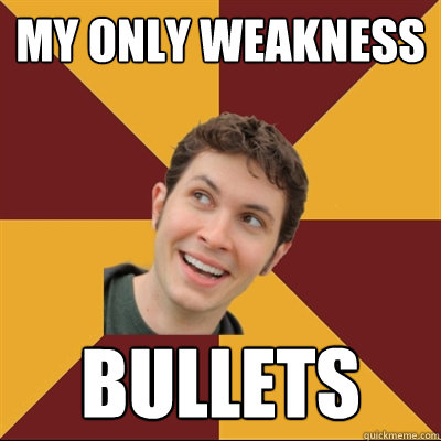 My only weakness BULLETS