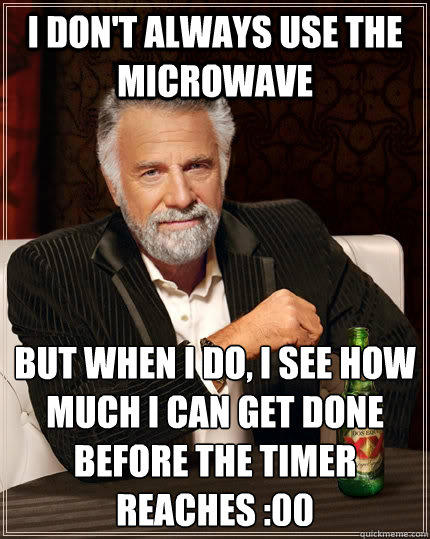 I don't always use the microwave but when I do, i see how much i can get done before the timer reaches :00 - I don't always use the microwave but when I do, i see how much i can get done before the timer reaches :00  The Most Interesting Man In The World