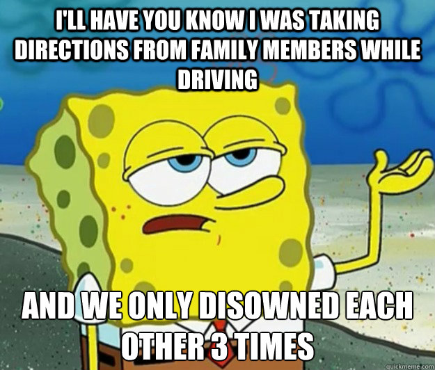 I'll have you know I was taking directions from family members while driving and we only disowned each other 3 times - I'll have you know I was taking directions from family members while driving and we only disowned each other 3 times  Tough Spongebob