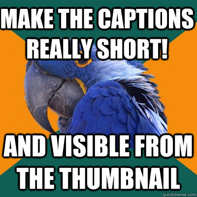 make the captions really short! and visible from the thumbnail - make the captions really short! and visible from the thumbnail  Paranoid Parrot