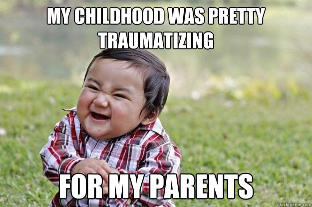 my childhood was pretty traumatizing for my parents  - my childhood was pretty traumatizing for my parents   Evil Toddler