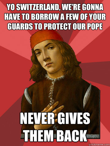 yo Switzerland, we're gonna have to borrow a few of your guards to protect our pope NEVER GIVES THEM BACK