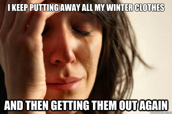 I keep putting away all my winter clothes And then getting them out again - I keep putting away all my winter clothes And then getting them out again  First World Problems