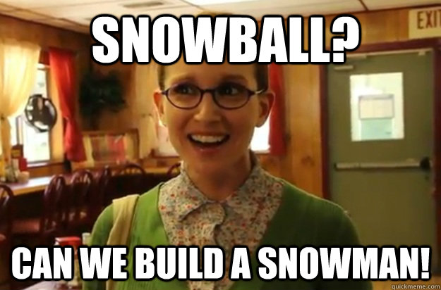 Snowball? Can we build a snowman! -  Snowball? Can we build a snowman!  Sexually Oblivious Female