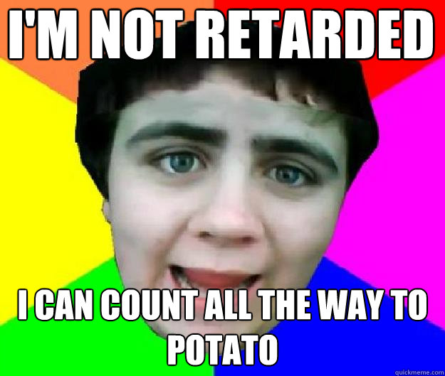 I'm not retarded  I can count all the way to potato