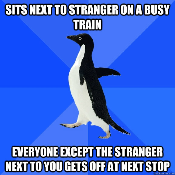 Sits next to stranger on a busy train Everyone except the stranger next to you gets off at next stop - Sits next to stranger on a busy train Everyone except the stranger next to you gets off at next stop  Socially Awkward Penguin