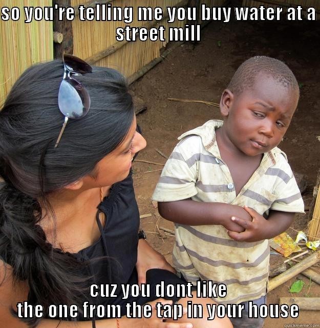 i dont see the point in buying water - SO YOU'RE TELLING ME YOU BUY WATER AT A STREET MILL CUZ YOU DONT LIKE THE ONE FROM THE TAP IN YOUR HOUSE Skeptical Third World Child