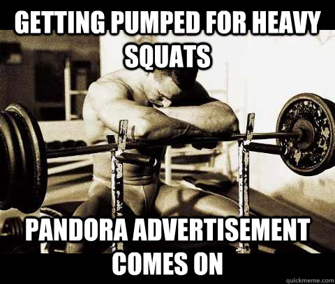 Getting pumped for heavy squats pandora advertisement comes on - Getting pumped for heavy squats pandora advertisement comes on  Bodybuilder Problems