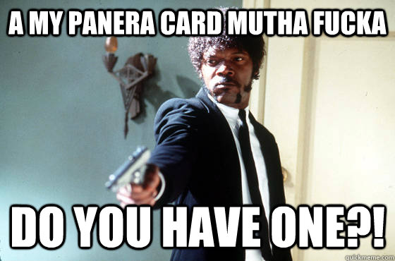 A My panera card mutha fucka Do you have one?!